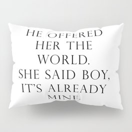 He offered her the world. She said boy, it's already mine. Pillow Sham