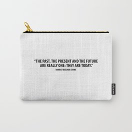 "The past, the present, the future are really one. They are today."" - Harriet Beecher Stowe Carry-All Pouch"