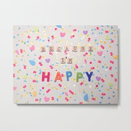 Because I'm Happy Metal Print