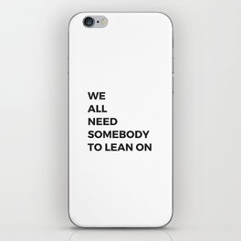 we all need somebody to lean on iPhone Skin
