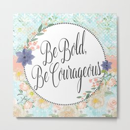 Be Bold, Be Courageous Metal Print