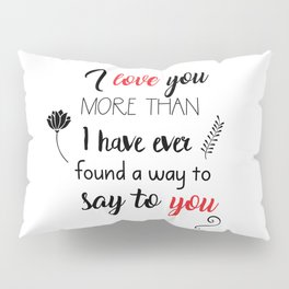 I love you more than I have ever found a way to say to you Pillow Sham