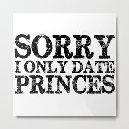 Sorry, I Only Date Princes - Inverted Metal Print
