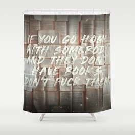 If you go home with somebody and they don't have books, don't fuck them. Shower Curtain