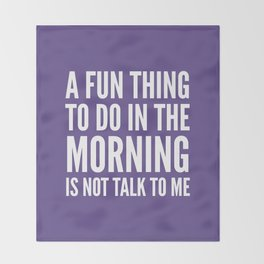 A Fun Thing To Do In The Morning Is Not Talk To Me (Ultra Violet) Throw Blanket
