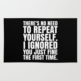 There's No Need To Repeat Yourself. I Ignored You Just Fine the First Time. (Black & White) Rug
