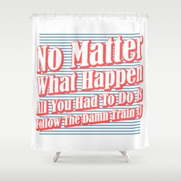 No Matter What. Follow The Damn Train CJ! Shower Curtain