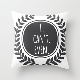 I. Can't. Even.  Throw Pillow