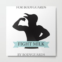FOR BODYGUARDS BY BODYGUARDS - FIGHT MILK Metal Print