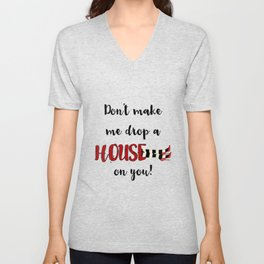 Don't Make Me Drop a House on You Unisex V-Neck