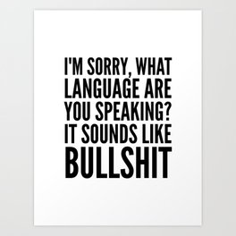 I'm Sorry, What Language Are You Speaking? It Sounds Like Bullshit Art Print