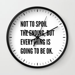 NOT TO SPOIL THE ENDING, BUT EVERYTHING IS GOING TO BE OK Wall Clock