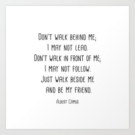 Albert Camus - Don't walk behind me; I may not lead. Art Print