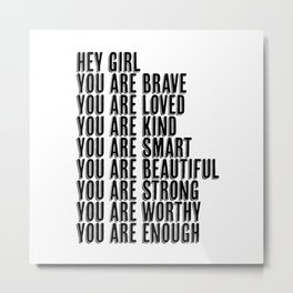 Hey Girl You Are Brave Loved Kind Smart Beautiful Strong Worthy Enough  Metal Print