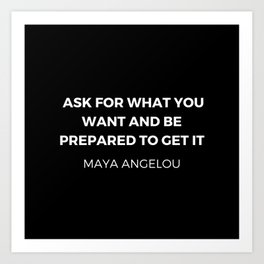 Maya Angelou Inspiration Quotes - Ask for what you want and be prepared to get it Art Print