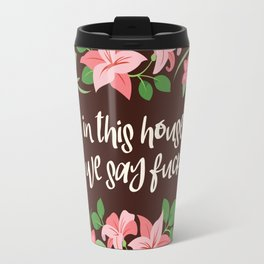 In This House We Say Fuck - Chocolate Background Travel Mug