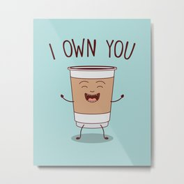 I Own You, Funny, Cute, Coffee Quote Metal Print