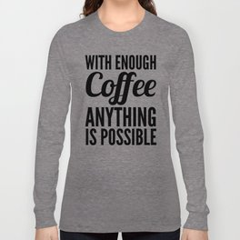 With Enough Coffee Anything is Possible Long Sleeve T-shirt