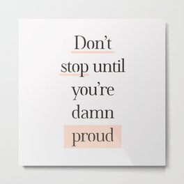 Don't Stop Until You're Damn Proud typography quote in peach peach pink and gray Metal Print