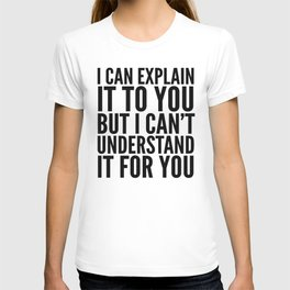 I Can Explain it to You, But I Can't Understand it for You T-shirt