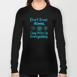 don't trust atoms they make everything up Long Sleeve T-shirt