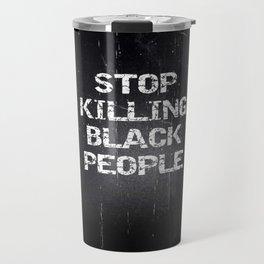 Stop Killing Black People Travel Mug