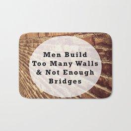 Quote of Men Build Too Many Walls & Not Enough Bridges Bath Mat