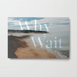 Why Wait - San Fransisco coast Metal Print