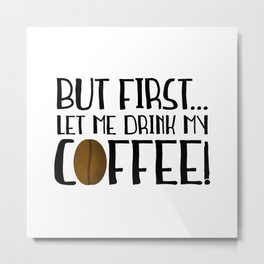 But First... Let Me Drink My Coffee! Metal Print