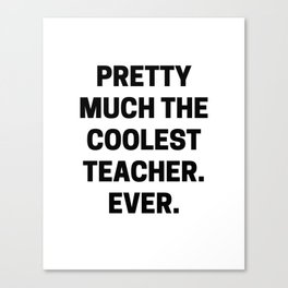 Pretty Much The Coolest Teacher. Ever. (black and white) Canvas Print