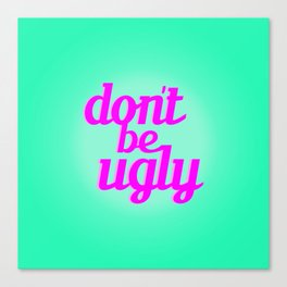 Don't Be Ugly Canvas Print