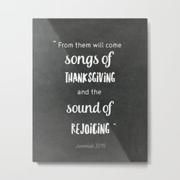 From them will come songs of thanksgiving and the sound of rejoicing. Jemeriah 30:19 Metal Print