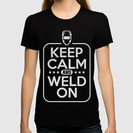Keep Calm And Weld On welder Funny T-Shirt T-shirt