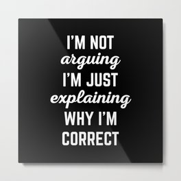 Explaining Why I'm Correct Funny Quote Metal Print