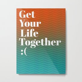 Get Your Life Together Metal Print