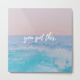 you got this. Metal Print
