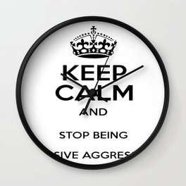 Keep Calm And Stop Being Passive Aggressive Wall Clock