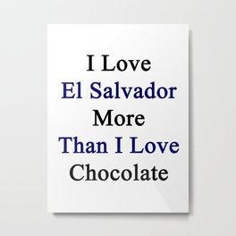 I Love El Salvador More Than I Love Chocolate  Metal Print