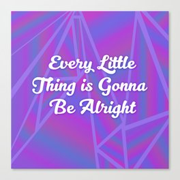 Every Little Thing is Gonna Be Alright Canvas Print