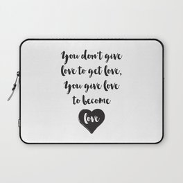 You don't give love to get love, you give to become love Quote Laptop Sleeve
