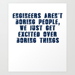 Engineers Aren't Boring People, We Just Get Excited Over Boring Things Art Print