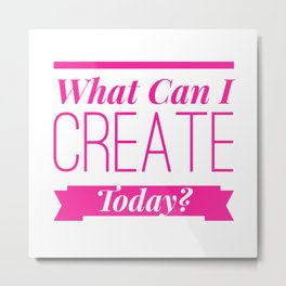 What Can We Create Today? In Our Studios? In Our Writer's Retreat? In Our Workshop? Metal Print