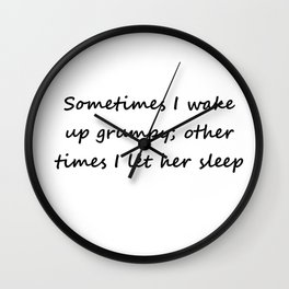 Sometimes I wake up grumpy; other times I let her sleep Wall Clock