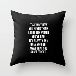 It s funny how you never think about the women you ve had It s always the ones who get away that you can t forget Throw Pillow