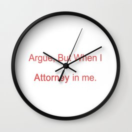I Don't Like To Argue, But When I Do, I Win. It's The Attorney In Me Wall Clock