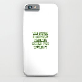 The grass is always greener where you water it iPhone Case