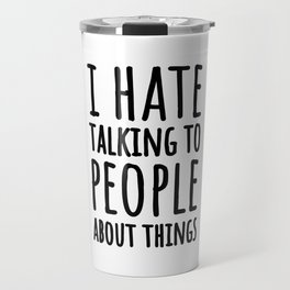 I Hate Talking To People About Things Travel Mug