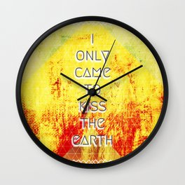 I Only Came To Kiss The Earth Wall Clock