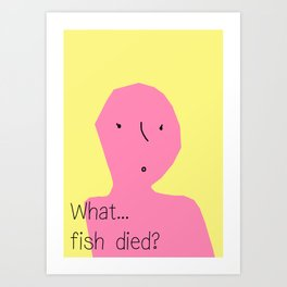 What…fish died? Art Print