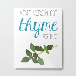 Ain't nobody got thyme for that Metal Print